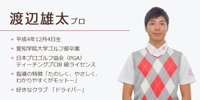渡辺雄太プロ(平成4年12月4日生。愛知学院大学ゴルフ部卒業。日本プロゴルフ協会(PGA)ティーチングプロB 級ライセンス。指導の特徴「たのしく、やさしく、わかりやすくがモットー」。好きなクラブ 「ドライバー」)